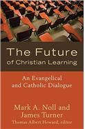 the-future-of-christian-learning-an-evangelical-and-catholic-dialogue