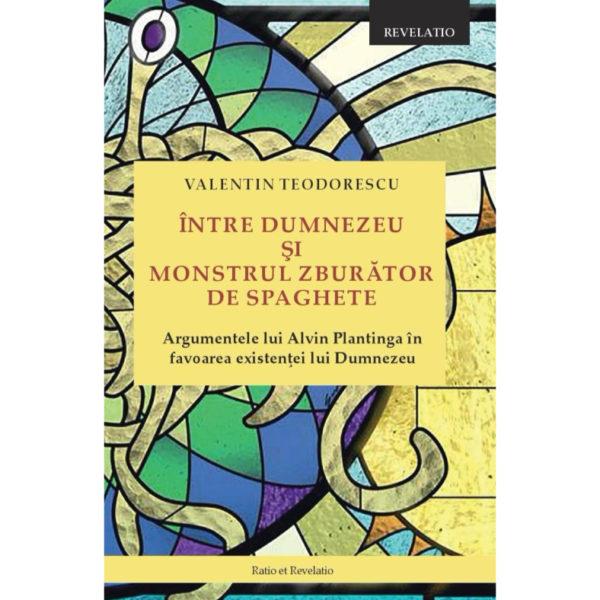 Teodorescu, Valentin - Intre Dumnezeu si monstrul zburator de spaghete. Argumentele lui Plantinga pentru existenta lui Dumnezeu